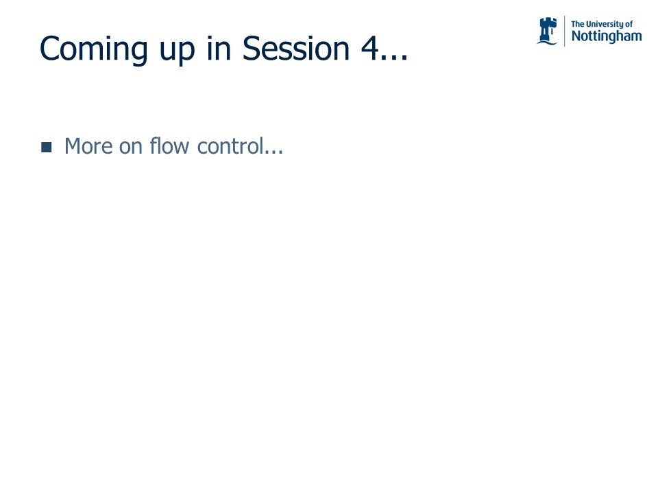 Coming up in Session 4... More on flow control...