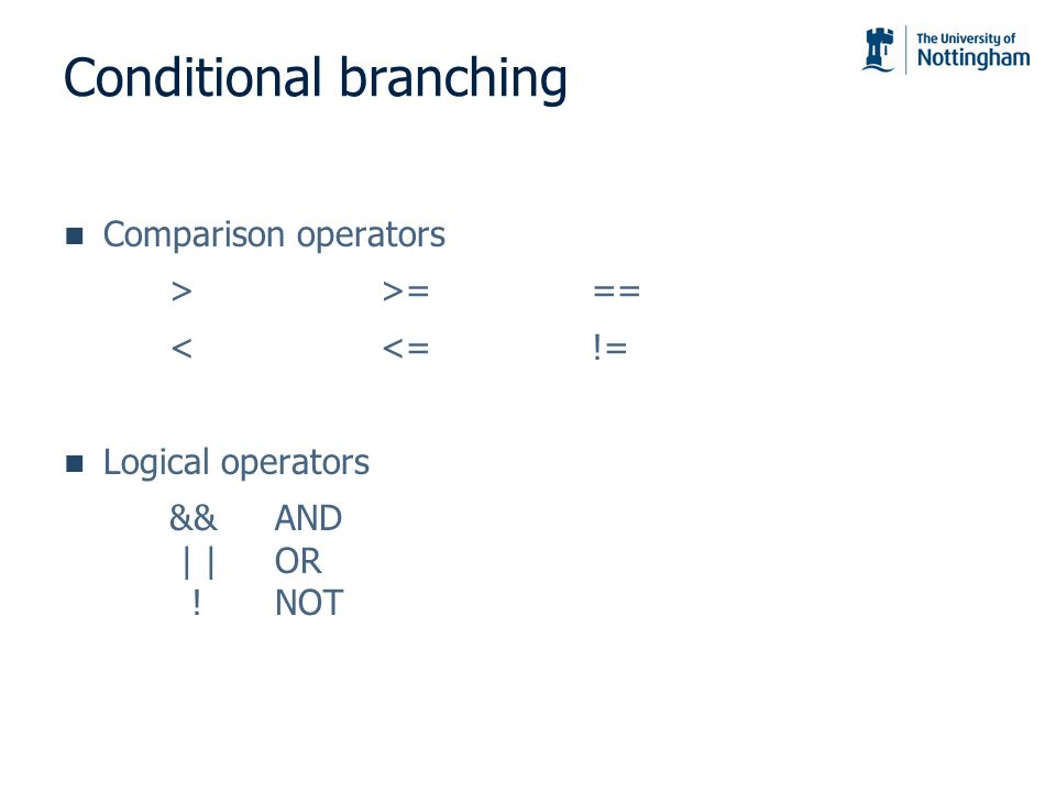Conditional branching Comparison operators >>=== <<=!= Logical operators &&AND | |OR !NOT
