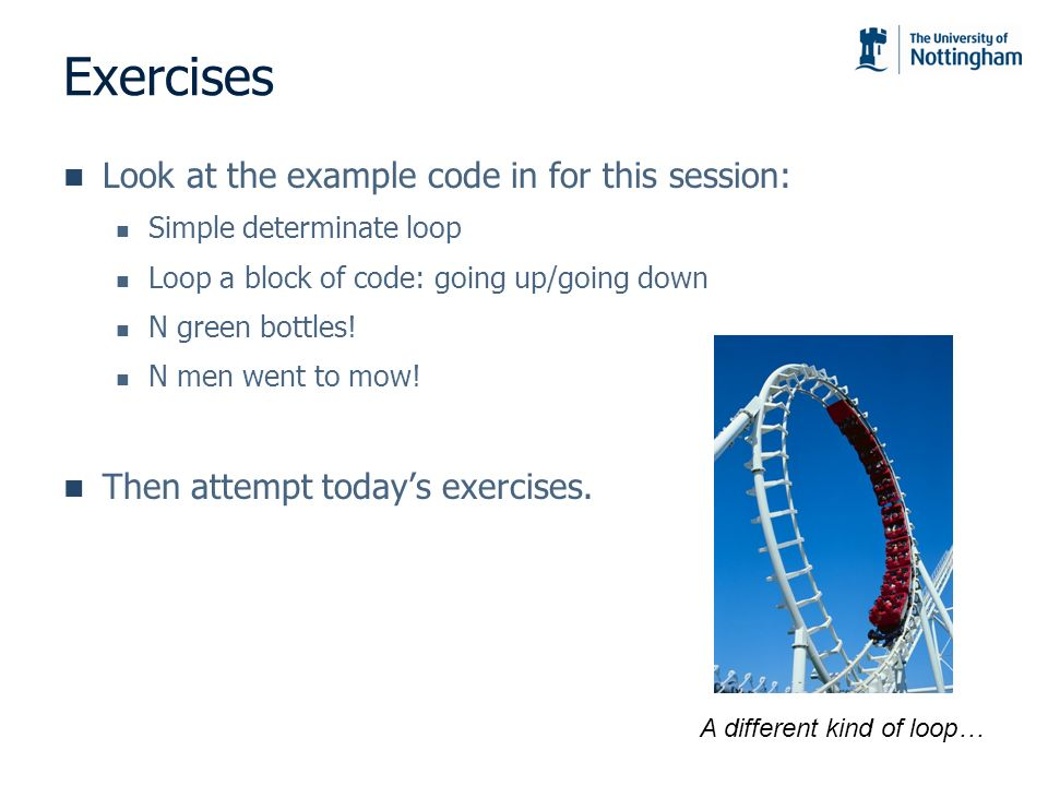 Exercises Look at the example code in for this session: Simple determinate loop Loop a block of code: going up/going down N green bottles.