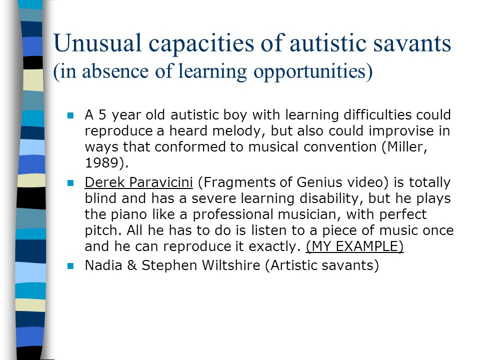 Unusual capacities of autistic savants (in absence of learning opportunities) A 5 year old autistic boy with learning difficulties could reproduce a h