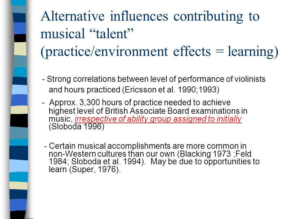 Alternative influences contributing to musical talent (practice/environment effects = learning) - Strong correlations between level of performance of