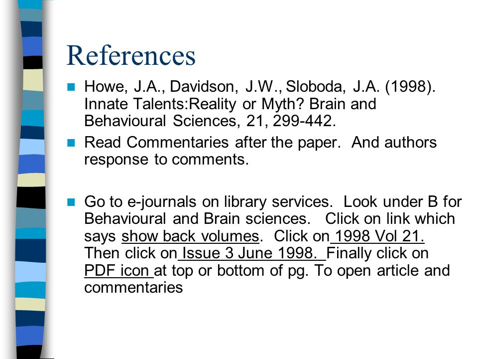 References Howe, J.A., Davidson, J.W., Sloboda, J.A. (1998). Innate Talents:Reality or Myth? Brain and Behavioural Sciences, 21, 299-442. Read Comment