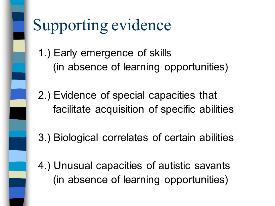 Supporting evidence 1.) Early emergence of skills (in absence of learning opportunities) 2.) Evidence of special capacities that facilitate acquisitio