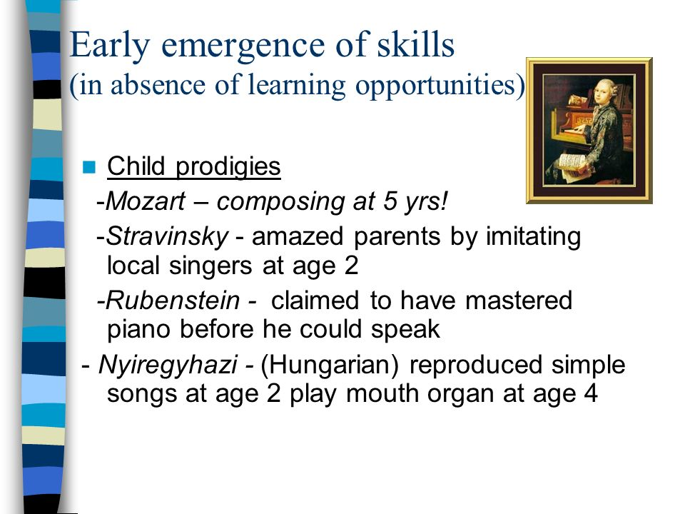 Early emergence of skills (in absence of learning opportunities) Child prodigies -Mozart – composing at 5 yrs! -Stravinsky - amazed parents by imitati