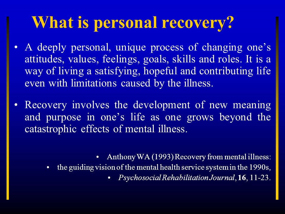 What is personal recovery? A deeply personal, unique process of changing ones attitudes, values, feelings, goals, skills and roles. It is a way of liv