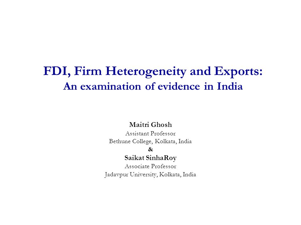 FDI, Firm Heterogeneity and Exports: An examination of evidence in India Maitri Ghosh Assistant Professor Bethune College, Kolkata, India & Saikat SinhaRoy Associate Professor Jadavpur University, Kolkata, India