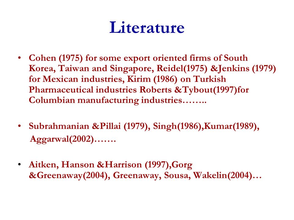 Literature Cohen (1975) for some export oriented firms of South Korea, Taiwan and Singapore, Reidel(1975) &Jenkins (1979) for Mexican industries, Kirim (1986) on Turkish Pharmaceutical industries Roberts &Tybout(1997)for Columbian manufacturing industries……..