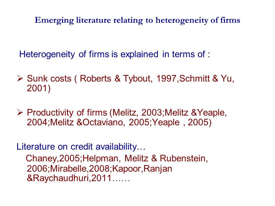 Emerging literature relating to heterogeneity of firms Heterogeneity of firms is explained in terms of : Sunk costs ( Roberts & Tybout, 1997,Schmitt & Yu, 2001) Productivity of firms (Melitz, 2003;Melitz &Yeaple, 2004;Melitz &Octaviano, 2005;Yeaple, 2005) Literature on credit availability… Chaney,2005;Helpman, Melitz & Rubenstein, 2006;Mirabelle,2008;Kapoor,Ranjan &Raychaudhuri,2011 ……