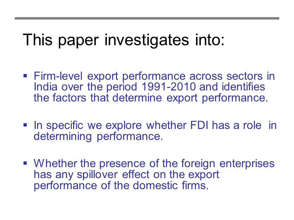 This paper investigates into: Firm-level export performance across sectors in India over the period 1991-2010 and identifies the factors that determine export performance.