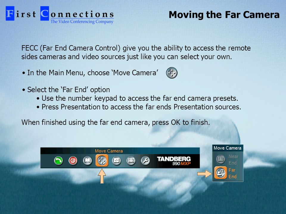 Moving the Far Camera FECC (Far End Camera Control) give you the ability to access the remote sides cameras and video sources just like you can select your own.