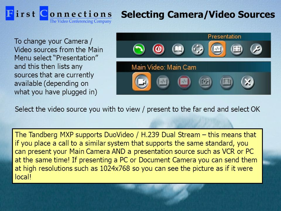 Selecting Camera/Video Sources To change your Camera / Video sources from the Main Menu select Presentation and this then lists any sources that are currently available (depending on what you have plugged in) Select the video source you with to view / present to the far end and select OK The Tandberg MXP supports DuoVideo / H.239 Dual Stream – this means that if you place a call to a similar system that supports the same standard, you can present your Main Camera AND a presentation source such as VCR or PC at the same time.