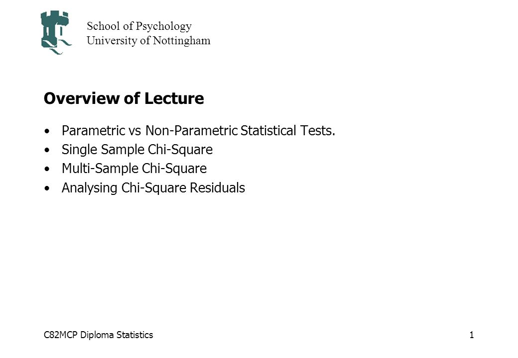C82MCP Diploma Statistics School of Psychology University of Nottingham 1 Overview of Lecture Parametric vs Non-Parametric Statistical Tests.