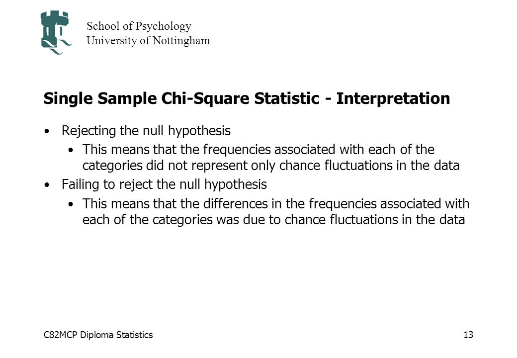 C82MCP Diploma Statistics School of Psychology University of Nottingham 13 Single Sample Chi-Square Statistic - Interpretation Rejecting the null hypothesis This means that the frequencies associated with each of the categories did not represent only chance fluctuations in the data Failing to reject the null hypothesis This means that the differences in the frequencies associated with each of the categories was due to chance fluctuations in the data