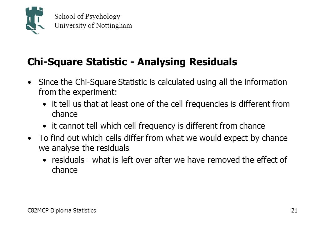 C82MCP Diploma Statistics School of Psychology University of Nottingham 21 Chi-Square Statistic - Analysing Residuals Since the Chi-Square Statistic is calculated using all the information from the experiment: it tell us that at least one of the cell frequencies is different from chance it cannot tell which cell frequency is different from chance To find out which cells differ from what we would expect by chance we analyse the residuals residuals - what is left over after we have removed the effect of chance