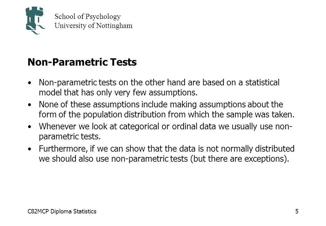C82MCP Diploma Statistics School of Psychology University of Nottingham 5 Non-Parametric Tests Non-parametric tests on the other hand are based on a statistical model that has only very few assumptions.