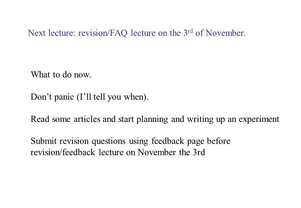 Next lecture: revision/FAQ lecture on the 3 rd of November. What to do now. Dont panic (Ill tell you when). Read some articles and start planning and