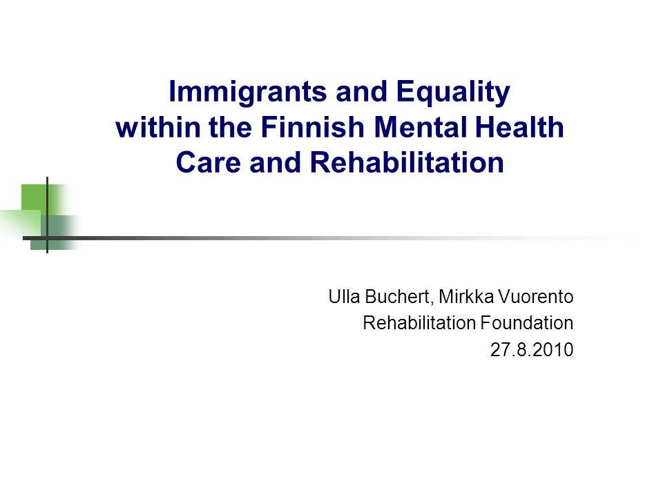 Immigrants and Equality within the Finnish Mental Health Care and Rehabilitation Ulla Buchert, Mirkka Vuorento Rehabilitation Foundation 27.8.2010
