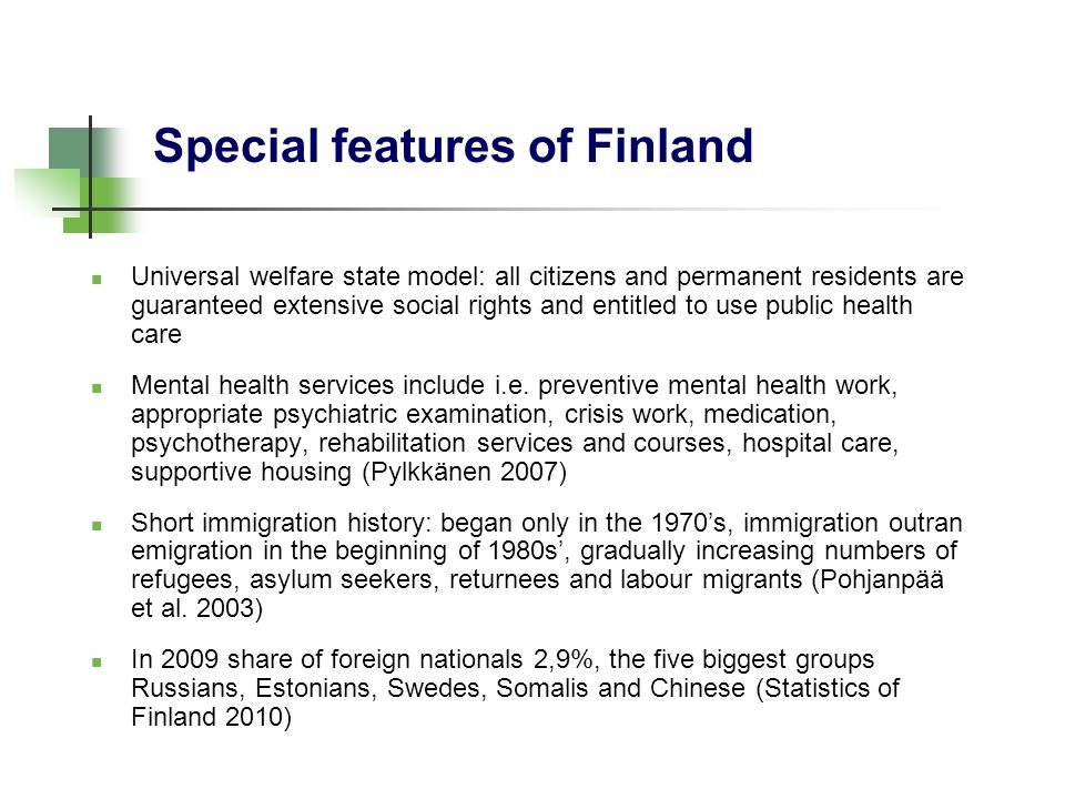 Special features of Finland Universal welfare state model: all citizens and permanent residents are guaranteed extensive social rights and entitled to use public health care Mental health services include i.e.