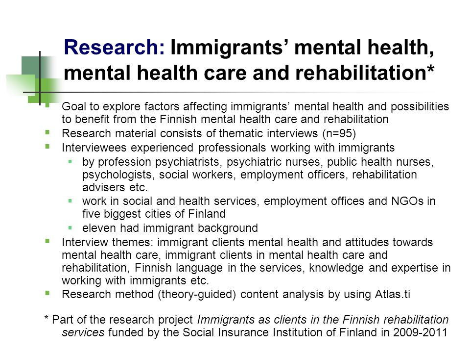 Research: Immigrants mental health, mental health care and rehabilitation* Goal to explore factors affecting immigrants mental health and possibilities to benefit from the Finnish mental health care and rehabilitation Research material consists of thematic interviews (n=95) Interviewees experienced professionals working with immigrants by profession psychiatrists, psychiatric nurses, public health nurses, psychologists, social workers, employment officers, rehabilitation advisers etc.