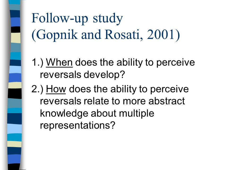 Follow-up study (Gopnik and Rosati, 2001) 1.) When does the ability to perceive reversals develop.