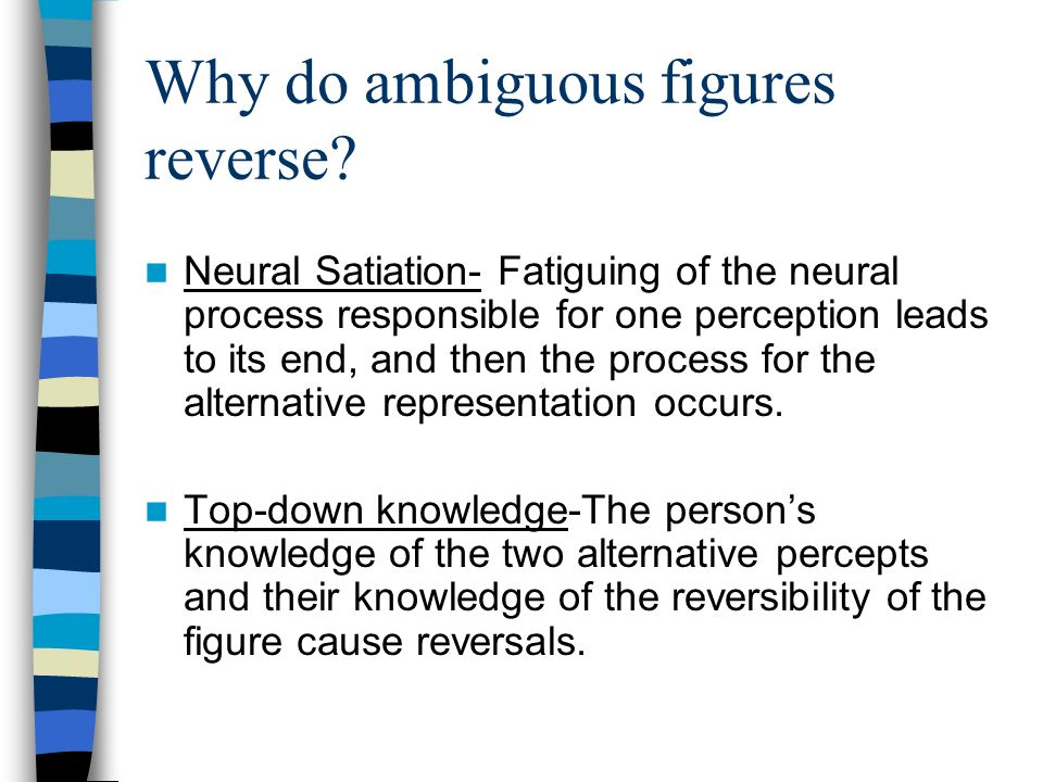 Why do ambiguous figures reverse? Neural Satiation- Fatiguing of the neural process responsible for one perception leads to its end, and then the proc