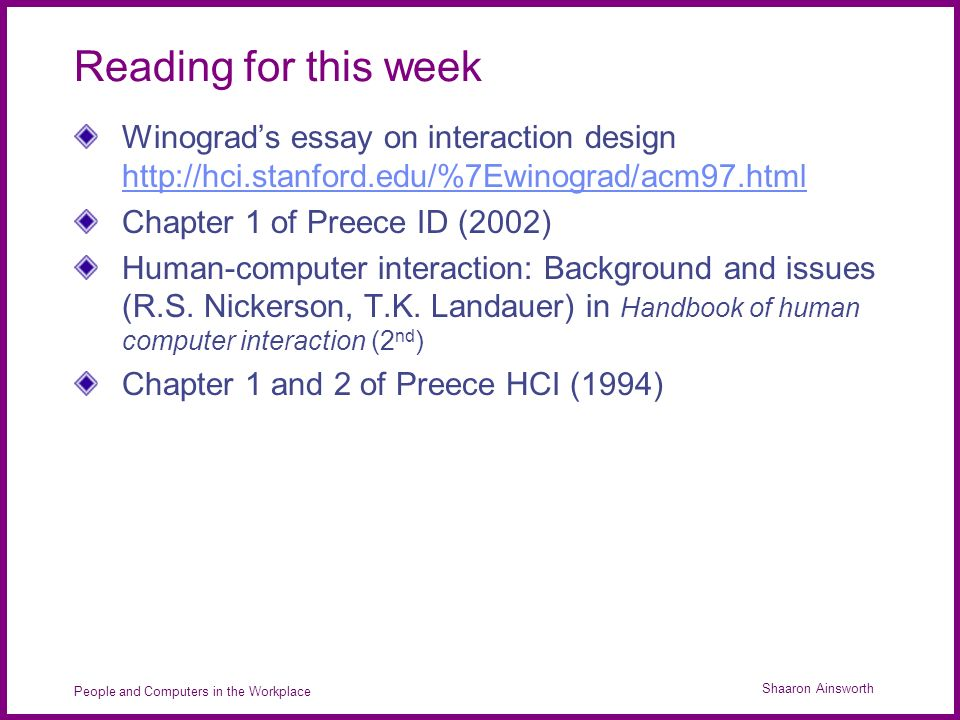 Shaaron Ainsworth People and Computers in the Workplace Reading for this week Winograds essay on interaction design http://hci.stanford.edu/%7Ewinograd/acm97.html http://hci.stanford.edu/%7Ewinograd/acm97.html Chapter 1 of Preece ID (2002) Human-computer interaction: Background and issues (R.S.