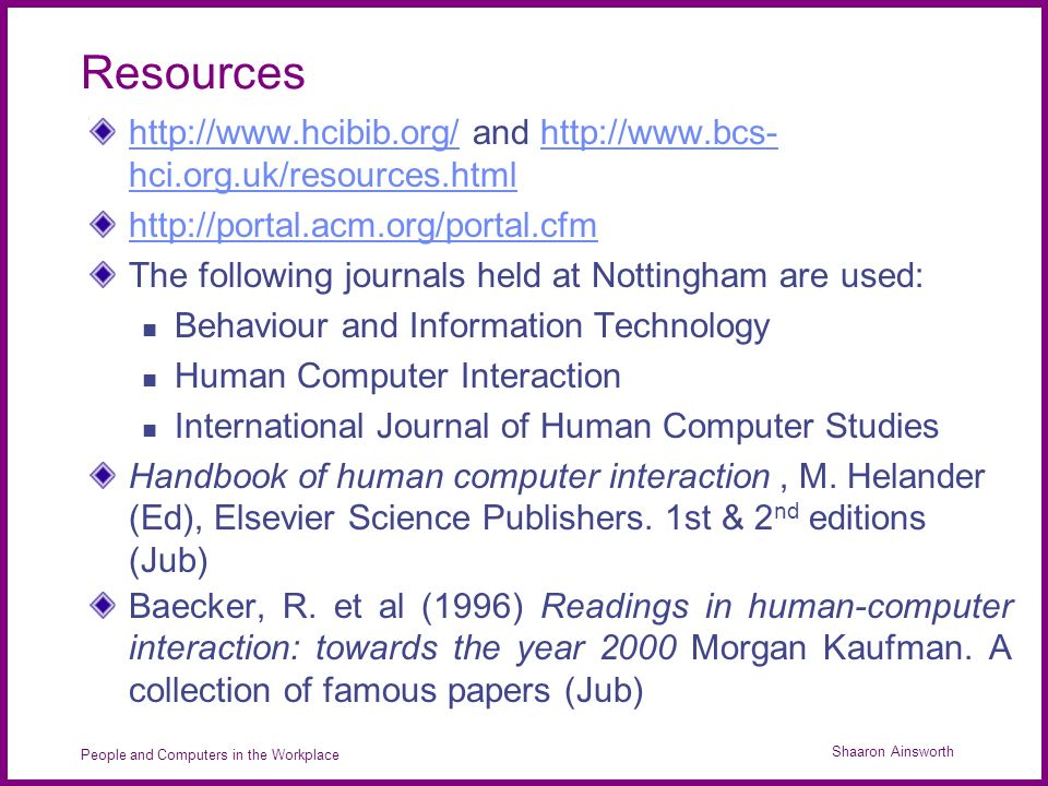 Shaaron Ainsworth People and Computers in the Workplace Resources http://www.hcibib.org/http://www.hcibib.org/ and http://www.bcs- hci.org.uk/resources.htmlhttp://www.bcs- hci.org.uk/resources.html http://portal.acm.org/portal.cfm The following journals held at Nottingham are used: Behaviour and Information Technology Human Computer Interaction International Journal of Human Computer Studies Handbook of human computer interaction, M.