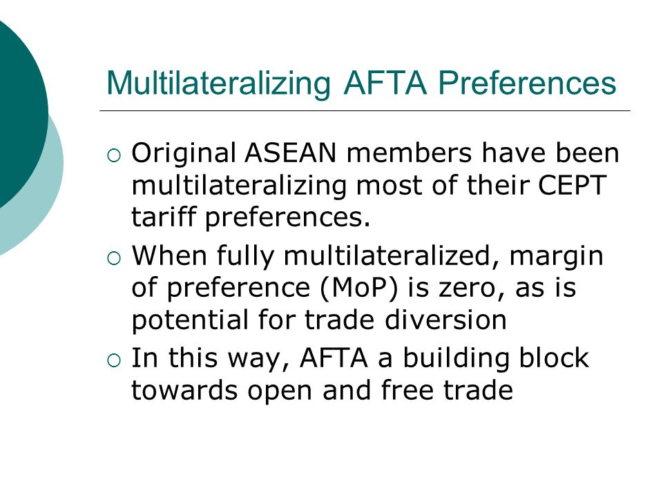 Multilateralizing AFTA Preferences Original ASEAN members have been multilateralizing most of their CEPT tariff preferences. When fully multilateraliz