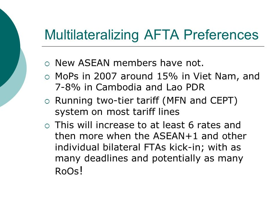 Multilateralizing AFTA Preferences New ASEAN members have not. MoPs in 2007 around 15% in Viet Nam, and 7-8% in Cambodia and Lao PDR Running two-tier