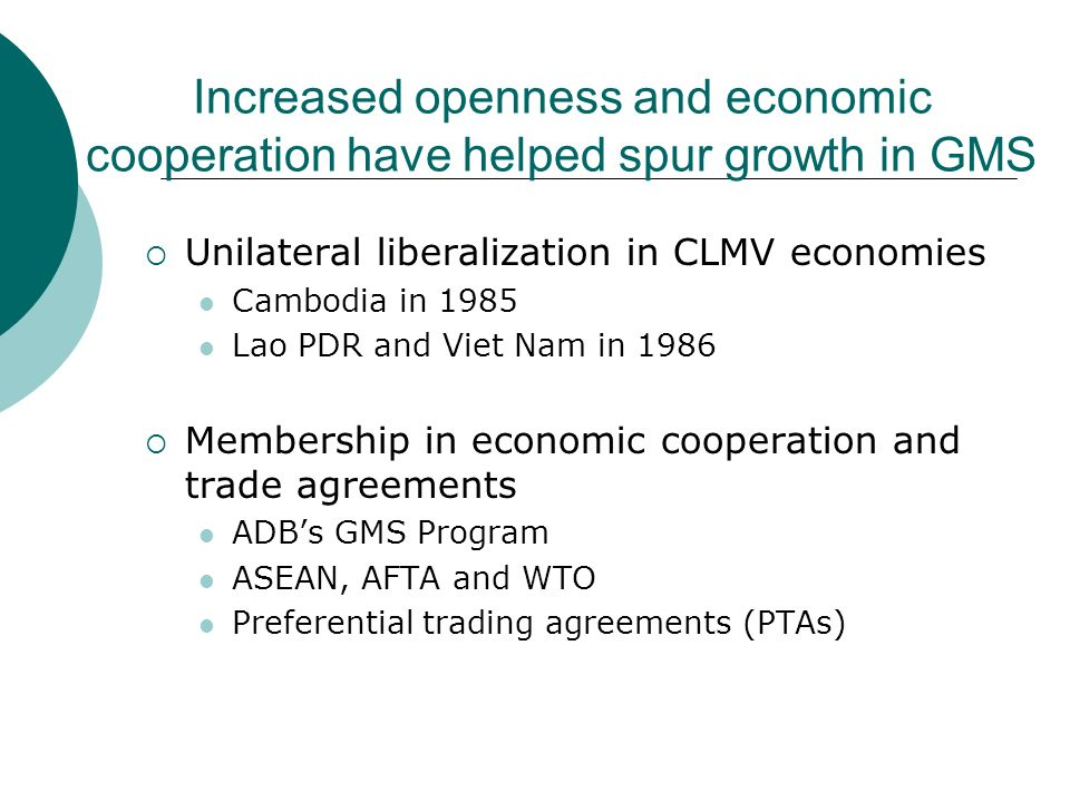 Increased openness and economic cooperation have helped spur growth in GMS Unilateral liberalization in CLMV economies Cambodia in 1985 Lao PDR and Vi