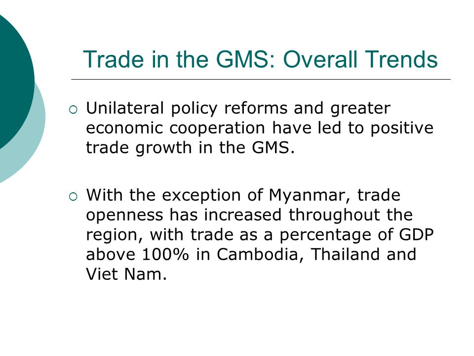 Trade in the GMS: Overall Trends Unilateral policy reforms and greater economic cooperation have led to positive trade growth in the GMS. With the exc