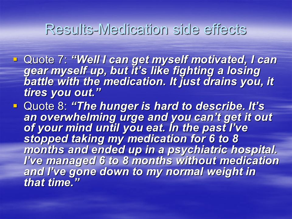 Results-Medication side effects Quote 7: Well I can get myself motivated, I can gear myself up, but its like fighting a losing battle with the medicat