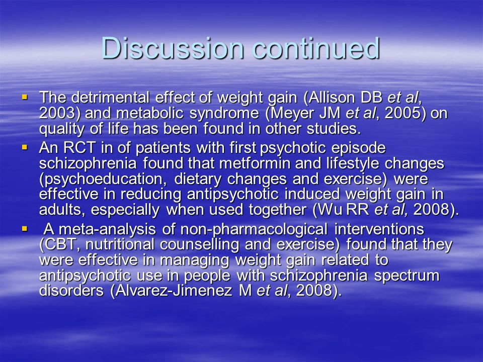 Discussion continued The detrimental effect of weight gain (Allison DB et al, 2003) and metabolic syndrome (Meyer JM et al, 2005) on quality of life h