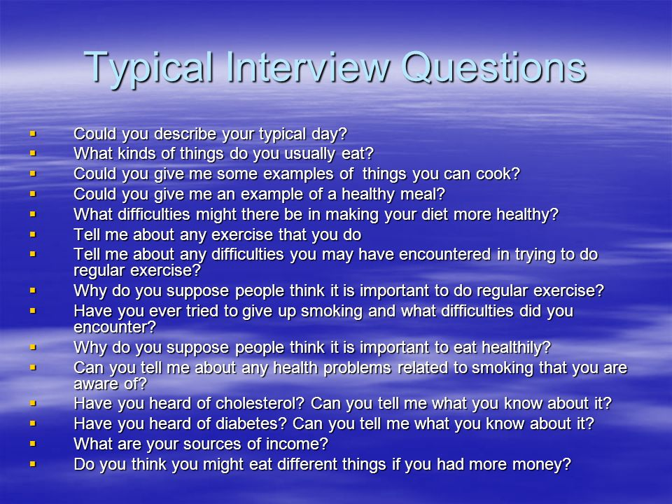 Typical Interview Questions Could you describe your typical day? Could you describe your typical day? What kinds of things do you usually eat? What ki