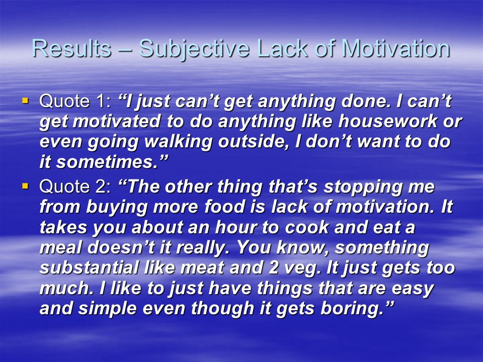 Results – Subjective Lack of Motivation Quote 1: I just cant get anything done. I cant get motivated to do anything like housework or even going walki