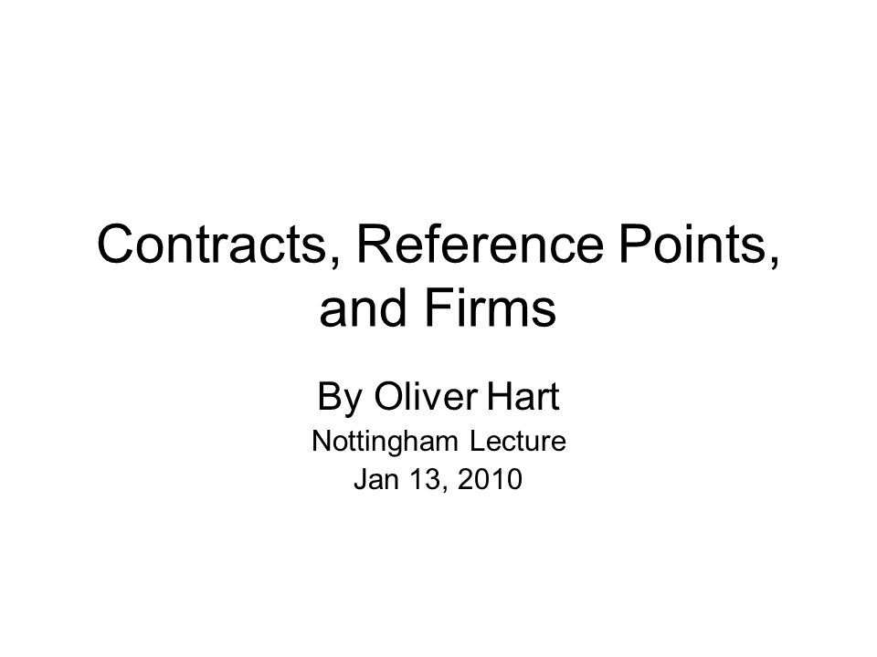 Contracts, Reference Points, and Firms By Oliver Hart Nottingham Lecture Jan 13, 2010