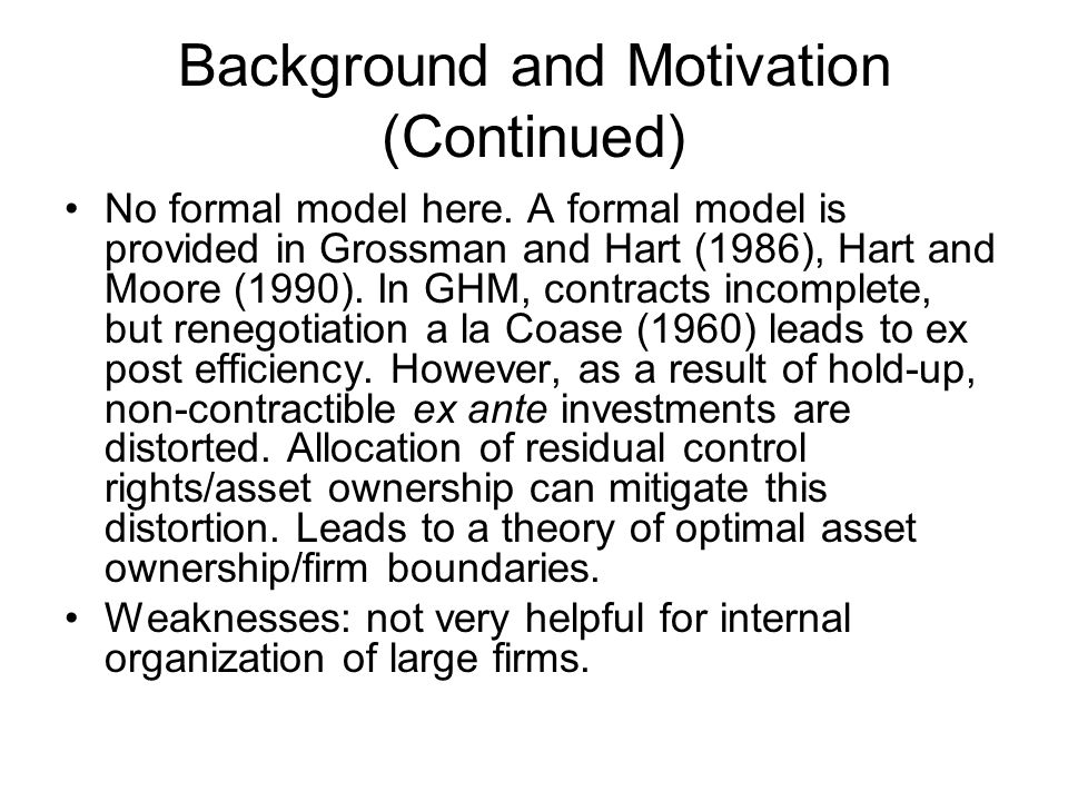 Background and Motivation (Continued) No formal model here. A formal model is provided in Grossman and Hart (1986), Hart and Moore (1990). In GHM, con