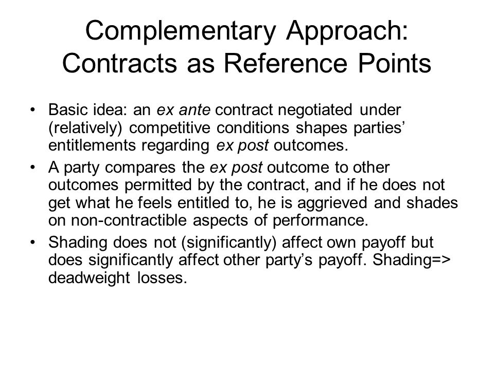 Complementary Approach: Contracts as Reference Points Basic idea: an ex ante contract negotiated under (relatively) competitive conditions shapes part