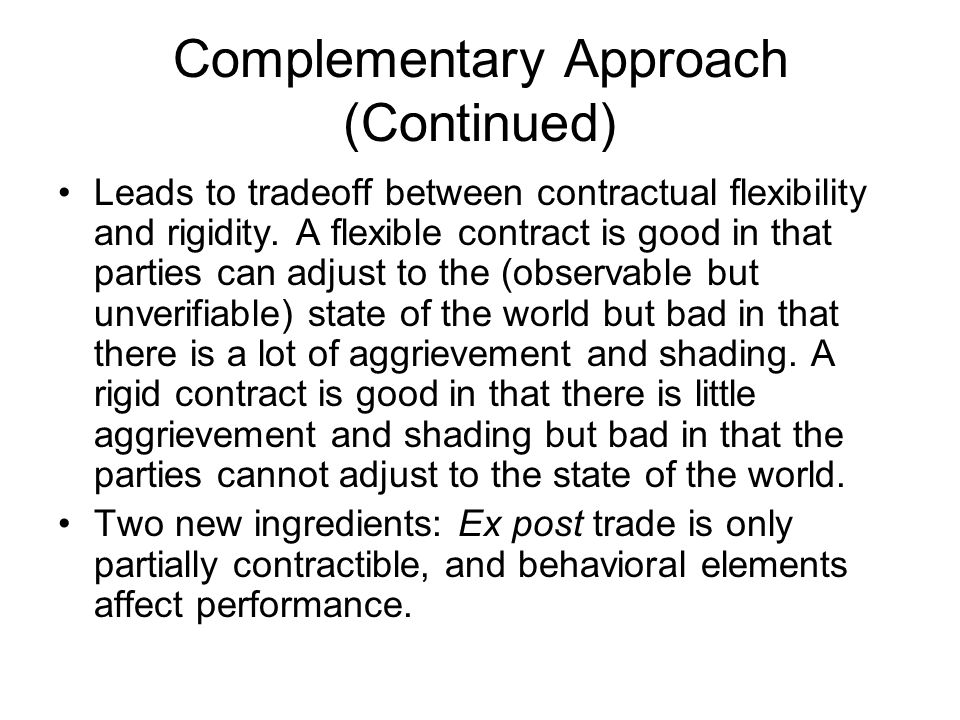 Complementary Approach (Continued) Leads to tradeoff between contractual flexibility and rigidity. A flexible contract is good in that parties can adj
