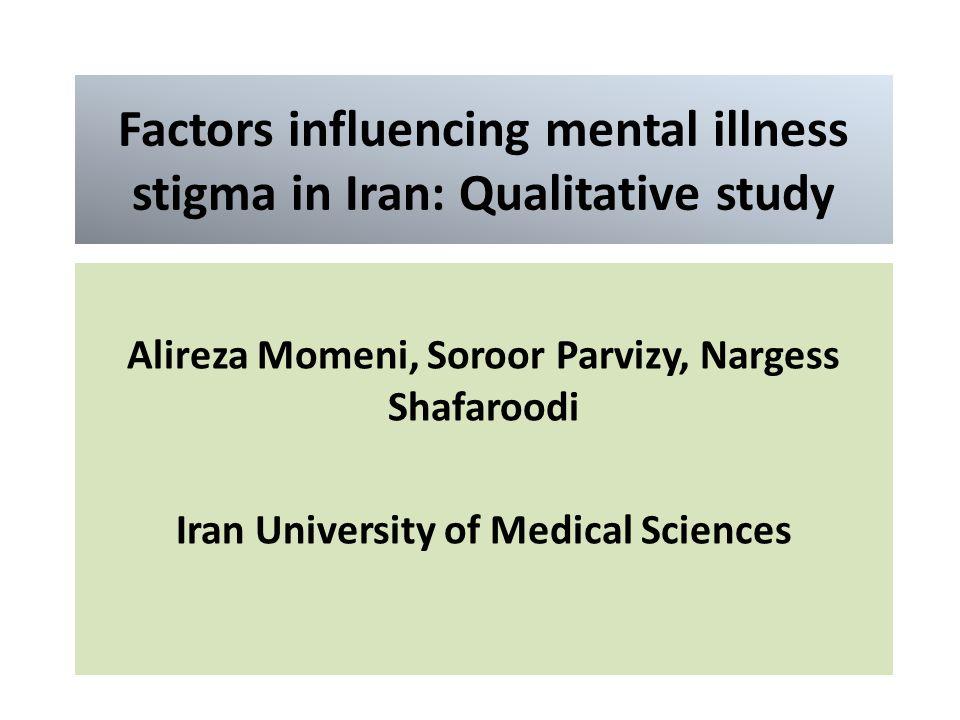 Factors influencing mental illness stigma in Iran: Qualitative study Alireza Momeni, Soroor Parvizy, Nargess Shafaroodi Iran University of Medical Sciences