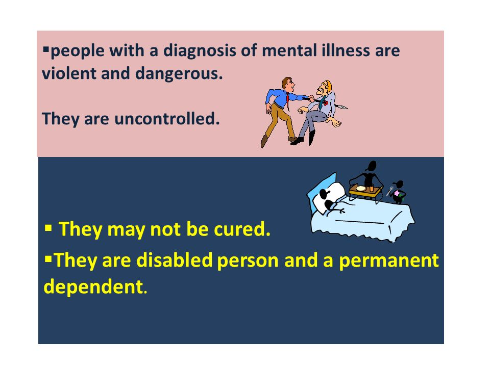 people with a diagnosis of mental illness are violent and dangerous.