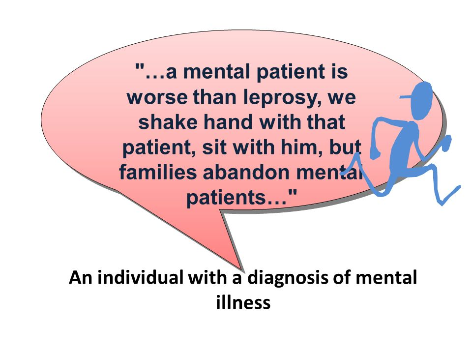 …a mental patient is worse than leprosy, we shake hand with that patient, sit with him, but families abandon mental patients… An individual with a diagnosis of mental illness