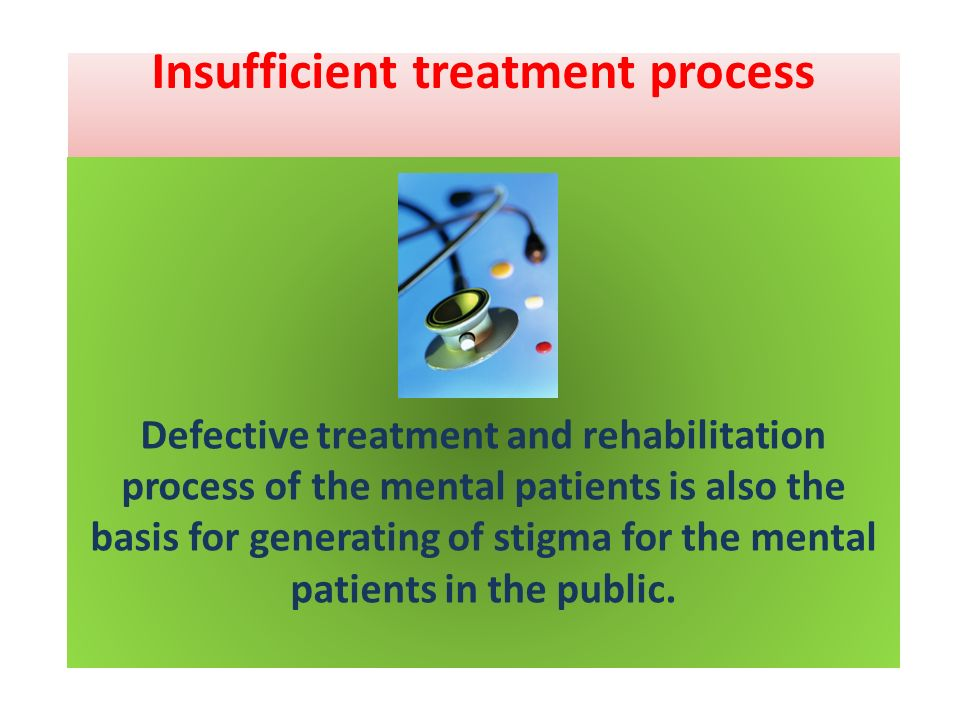 Insufficient treatment process Defective treatment and rehabilitation process of the mental patients is also the basis for generating of stigma for th