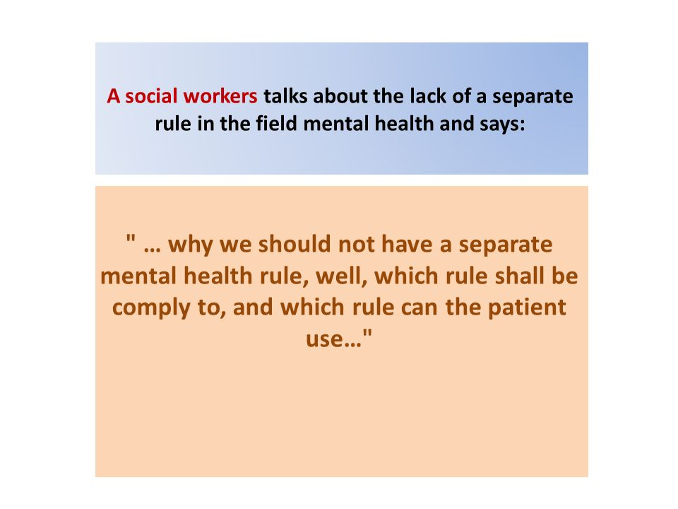 A social workers talks about the lack of a separate rule in the field mental health and says: … why we should not have a separate mental health rule, well, which rule shall be comply to, and which rule can the patient use…