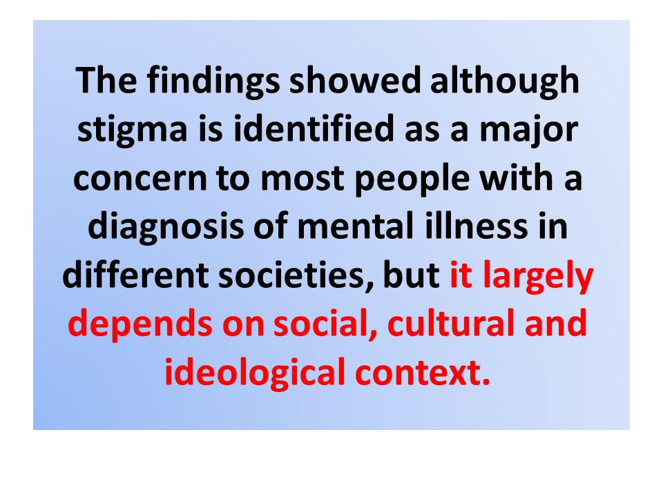 The findings showed although stigma is identified as a major concern to most people with a diagnosis of mental illness in different societies, but it
