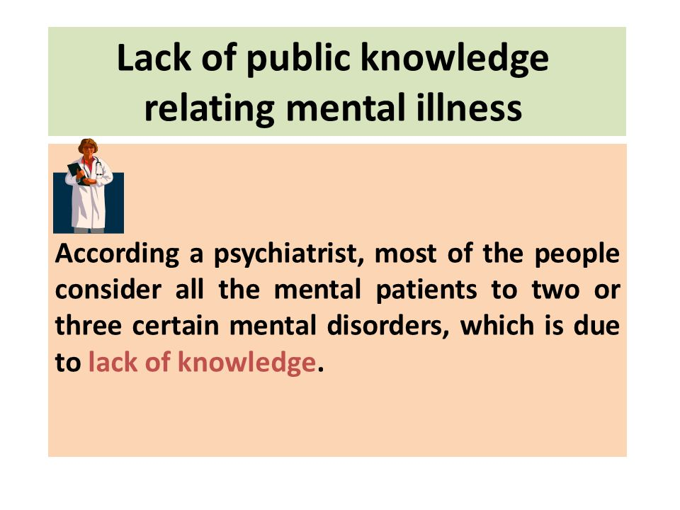 Lack of public knowledge relating mental illness According a psychiatrist, most of the people consider all the mental patients to two or three certain