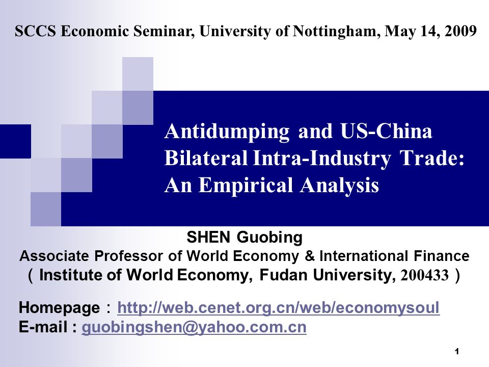 1 Antidumping and US-China Bilateral Intra-Industry Trade: An Empirical Analysis SHEN Guobing Associate Professor of World Economy & International Finance Institute of World Economy, Fudan University, 200433 Homepage http://web.cenet.org.cn/web/economysoul http://web.cenet.org.cn/web/economysoul E-mail : guobingshen@yahoo.com.cnguobingshen@yahoo.com.cn SCCS Economic Seminar, University of Nottingham, May 14, 2009