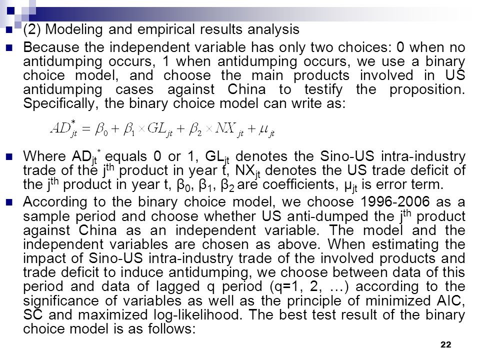 22 (2) Modeling and empirical results analysis Because the independent variable has only two choices: 0 when no antidumping occurs, 1 when antidumping occurs, we use a binary choice model, and choose the main products involved in US antidumping cases against China to testify the proposition.