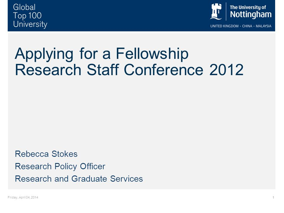 Friday, April 04, Applying for a Fellowship Research Staff Conference 2012 Rebecca Stokes Research Policy Officer Research and Graduate Services