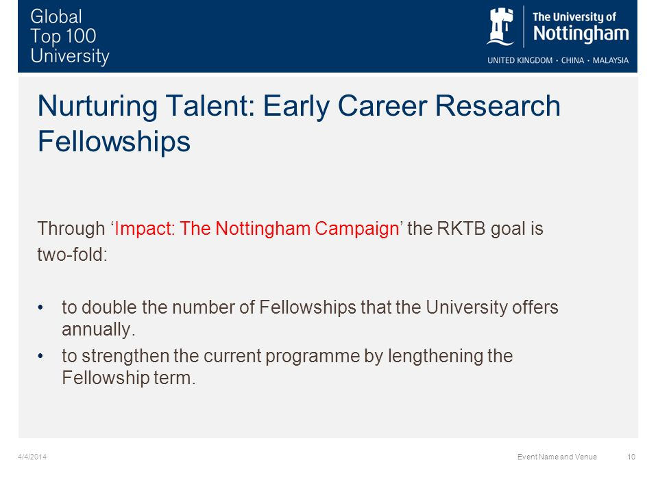 Nurturing Talent: Early Career Research Fellowships Through Impact: The Nottingham Campaign the RKTB goal is two-fold: to double the number of Fellowships that the University offers annually.